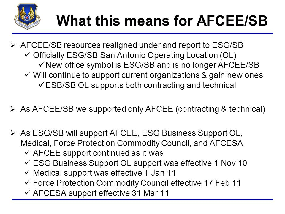 ESG/SB OL Customers  AFCEE Contracting designated as 772d Enterprise Sourcing Squadron (ESS) Currently located at Port San Antonio  AFCESA Contracting designated as 772 ESS OL (772 ESS/PKH) Reports to 772 ESS at Port San Antonio Currently located, and will remain, at Tyndall AFB  772 ESS and 772 ESS OL provide enterprise-wide strategic sourcing support to enhance and further the Air Force Civil Engineer mission to provide, operate, maintain, and protect sustainable installations as weapon-system platforms through engineering and emergency response services
