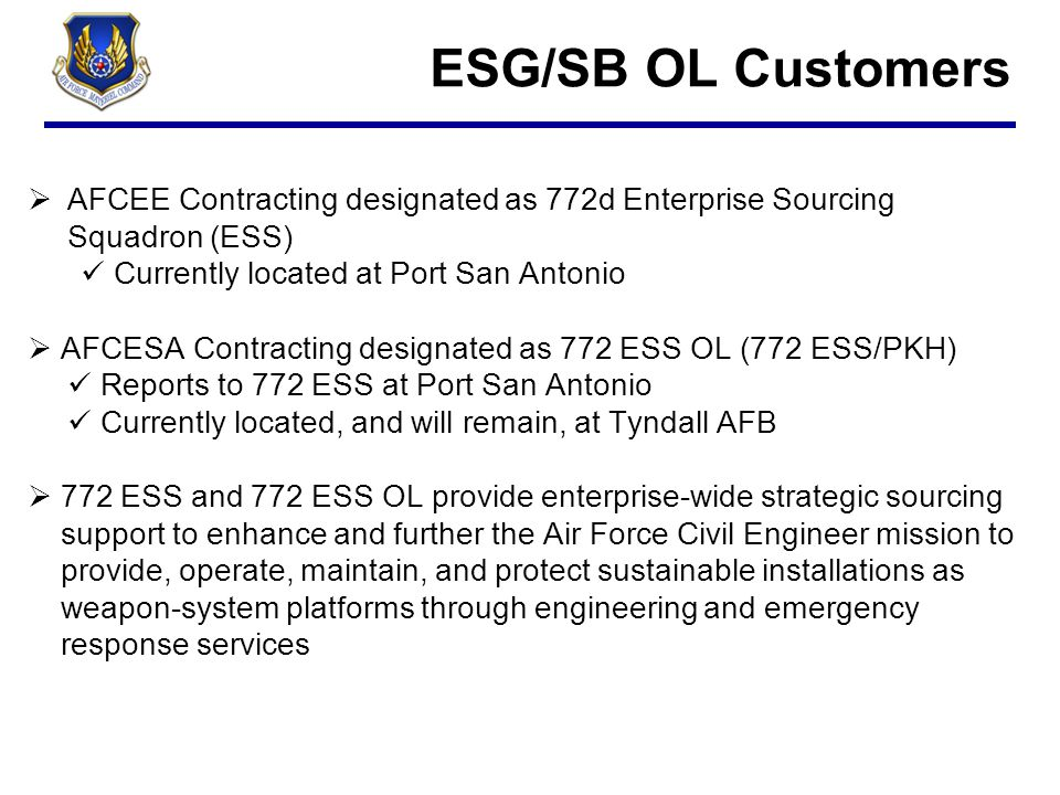 ESG/SB OL Customers cont'd  Air Force Medical Enterprise Contracting designated as 773 ESS Formerly AFMSA and AFMOA Air Force Medical Support Agency Air Force Medical Operation Agency Contracting resources were located at Falls Church, VA and Port San Antonio All will be located at Port San Antonio Provides enterprise-wide medical acquisition to the Air Force Medical Service (AFMS) and the warfighter to improve customer support, reduce purchase cost of services, reduce variation in service contracts by increasing standardization, accelerate delivery responsiveness and provide lifecycle management support