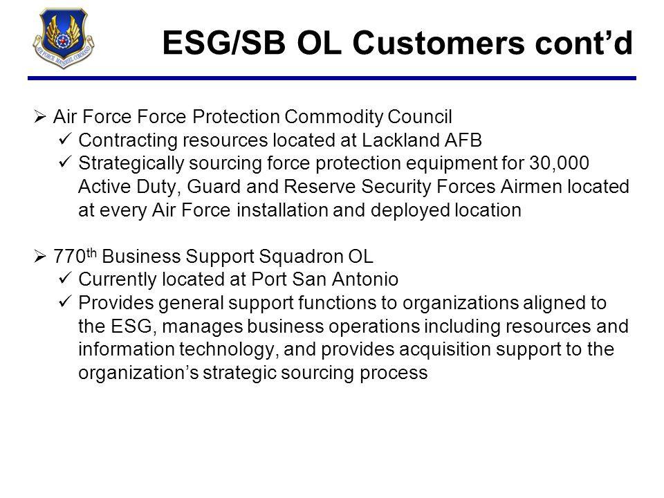 ESG/SB OL Customers cont'd  Air Force Force Protection Commodity Council Contracting resources located at Lackland AFB Strategically sourcing force p
