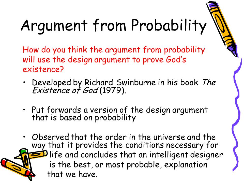 Argument from Probability Developed by Richard Swinburne in his book The Existence of God (1979). Put forwards a version of the design argument that i