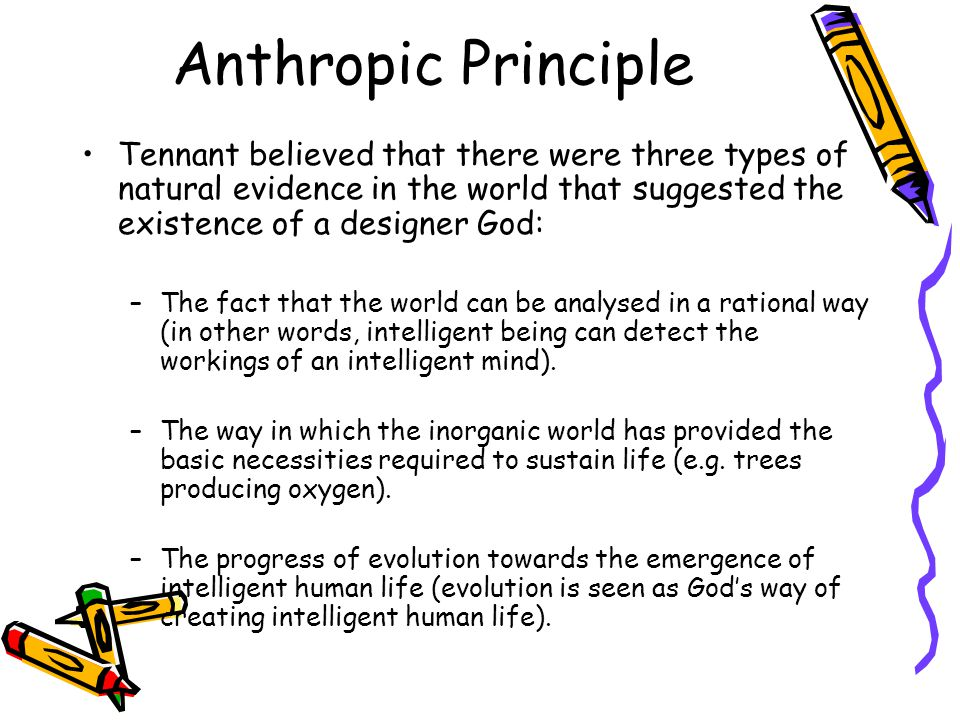 Tennant believed that there were three types of natural evidence in the world that suggested the existence of a designer God: –The fact that the world