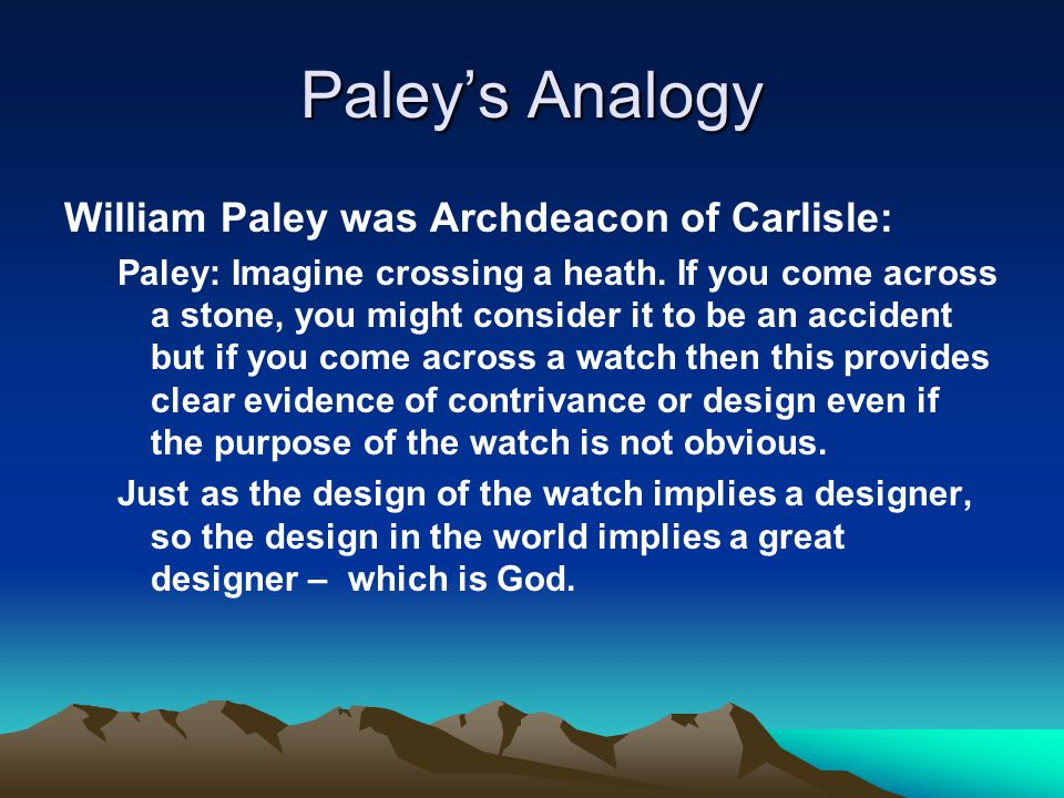 Paley's Analogy William Paley was Archdeacon of Carlisle: Paley: Imagine crossing a heath. If you come across a stone, you might consider it to be an