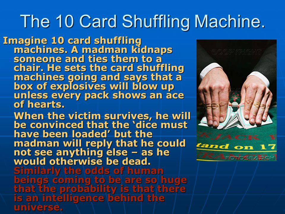 The 10 Card Shuffling Machine. Imagine 10 card shuffling machines. A madman kidnaps someone and ties them to a chair. He sets the card shuffling machi