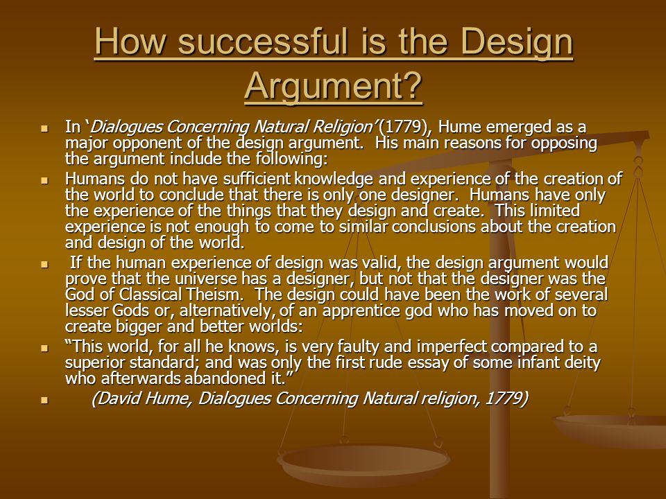 How successful is the Design Argument? In 'Dialogues Concerning Natural Religion' (1779), Hume emerged as a major opponent of the design argument. His