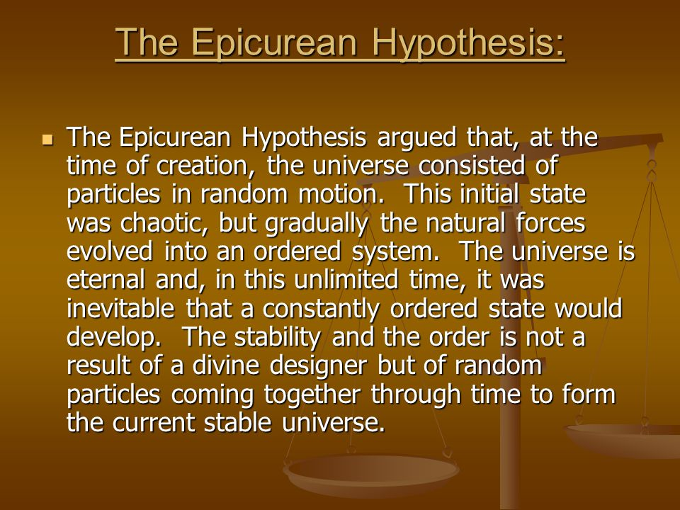 The Epicurean Hypothesis: The Epicurean Hypothesis argued that, at the time of creation, the universe consisted of particles in random motion. This in