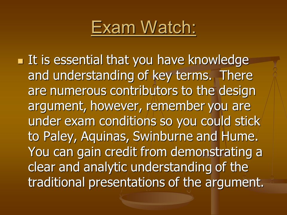 Exam Watch: It is essential that you have knowledge and understanding of key terms. There are numerous contributors to the design argument, however, r