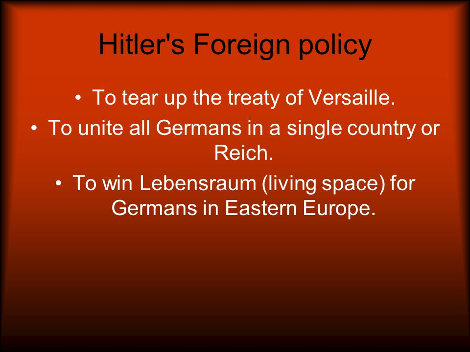 Hitler's Foreign policy To tear up the treaty of Versaille. To unite all Germans in a single country or Reich. To win Lebensraum (living space) for Ge