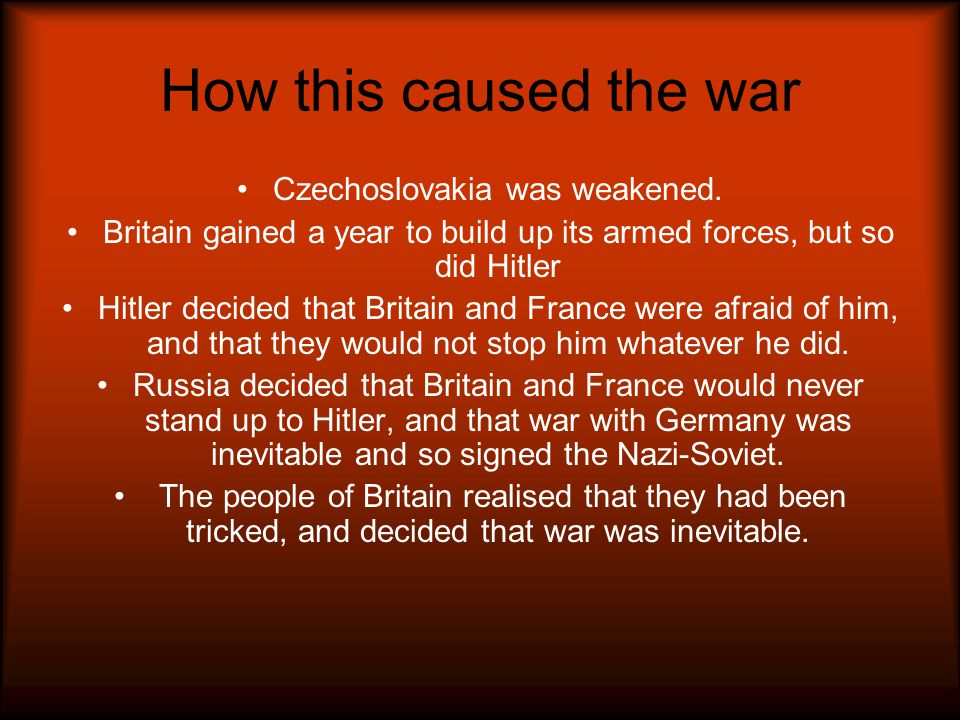 How this caused the war Czechoslovakia was weakened. Britain gained a year to build up its armed forces, but so did Hitler Hitler decided that Britain