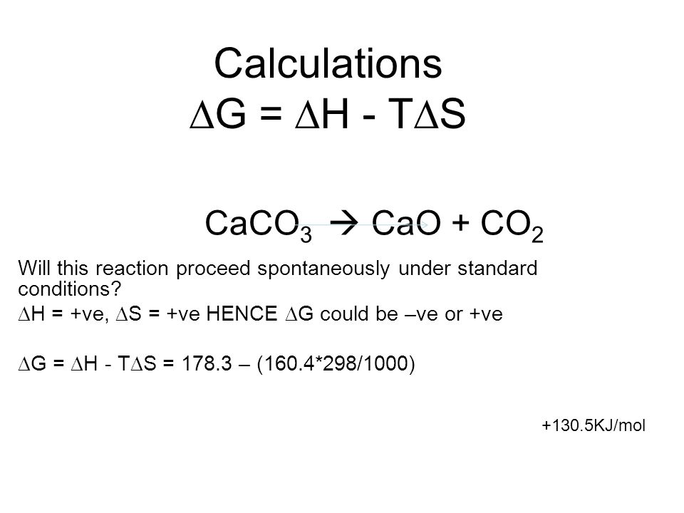 Calculations  G =  H - T  S CaCO 3  CaO + CO 2 +130.5KJ/mol Will this reaction proceed spontaneously under standard conditions.