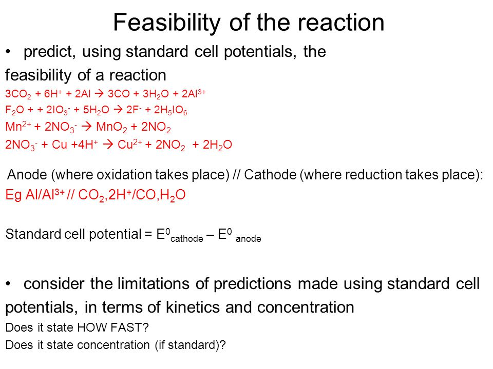 Feasibility of the reaction predict, using standard cell potentials, the feasibility of a reaction 3CO 2 + 6H + + 2Al  3CO + 3H 2 O + 2Al 3+ F 2 O + + 2IO 3 - + 5H 2 O  2F - + 2H 5 IO 6 Mn 2+ + 2NO 3 -  MnO 2 + 2NO 2 2NO 3 - + Cu +4H +  Cu 2+ + 2NO 2 + 2H 2 O Anode (where oxidation takes place) // Cathode (where reduction takes place): Eg Al/Al 3+ // CO 2,2H + /CO,H 2 O Standard cell potential = E 0 cathode – E 0 anode consider the limitations of predictions made using standard cell potentials, in terms of kinetics and concentration Does it state HOW FAST.