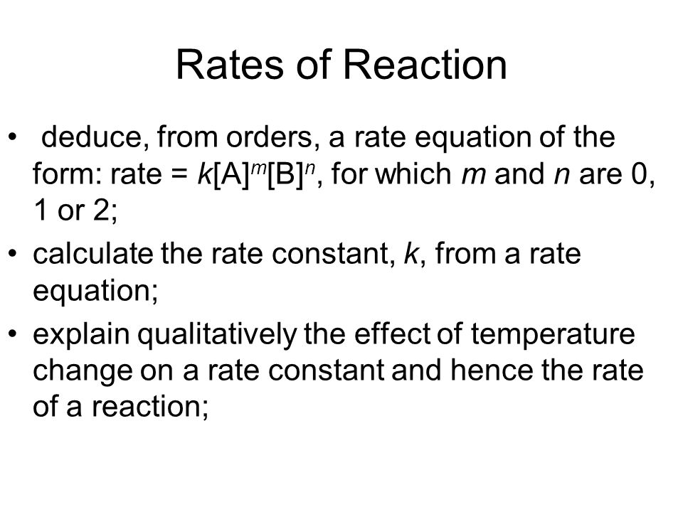 Rates of Reaction deduce, from orders, a rate equation of the form: rate = k[A] m [B] n, for which m and n are 0, 1 or 2; calculate the rate constant, k, from a rate equation; explain qualitatively the effect of temperature change on a rate constant and hence the rate of a reaction;