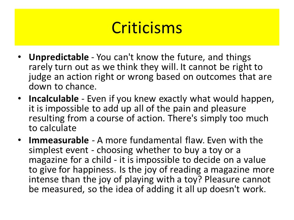 Criticisms Unpredictable - You can't know the future, and things rarely turn out as we think they will. It cannot be right to judge an action right or