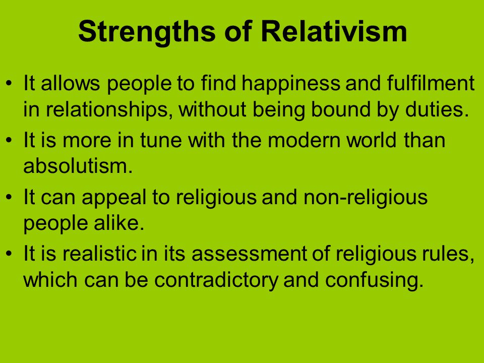 Strengths of Relativism It allows people to find happiness and fulfilment in relationships, without being bound by duties. It is more in tune with the