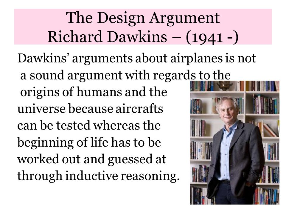 The Design Argument Richard Dawkins – (1941 -) Dawkins' arguments about airplanes is not a sound argument with regards to the origins of humans and the universe because aircrafts can be tested whereas the beginning of life has to be worked out and guessed at through inductive reasoning.