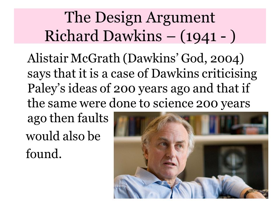The Design Argument Richard Dawkins – (1941 - ) Alistair McGrath (Dawkins' God, 2004) says that it is a case of Dawkins criticising Paley's ideas of 200 years ago and that if the same were done to science 200 years ago then faults would also be found.