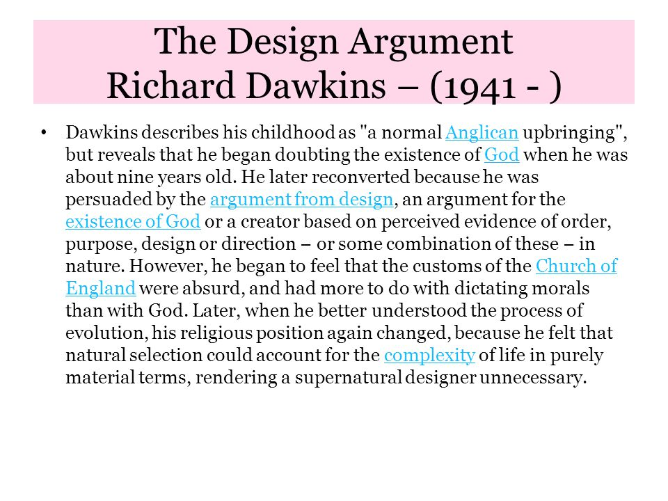 The Design Argument Richard Dawkins – (1941 - ) Dawkins describes his childhood as a normal Anglican upbringing , but reveals that he began doubting the existence of God when he was about nine years old.