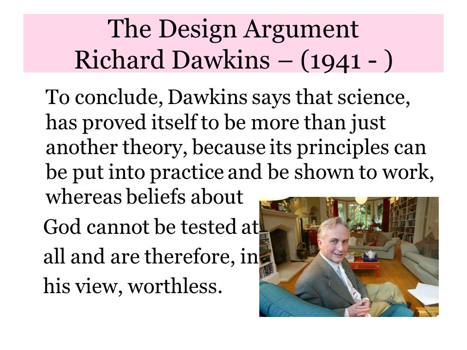 The Design Argument Richard Dawkins – (1941 - ) To conclude, Dawkins says that science, has proved itself to be more than just another theory, because its principles can be put into practice and be shown to work, whereas beliefs about God cannot be tested at all and are therefore, in his view, worthless.