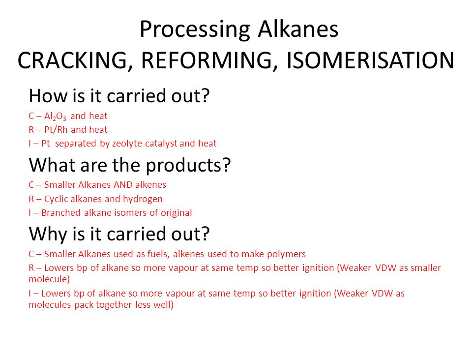 Processing Alkanes CRACKING, REFORMING, ISOMERISATION How is it carried out? C – Al 2 O 3 and heat R – Pt/Rh and heat I – Pt separated by zeolyte cata