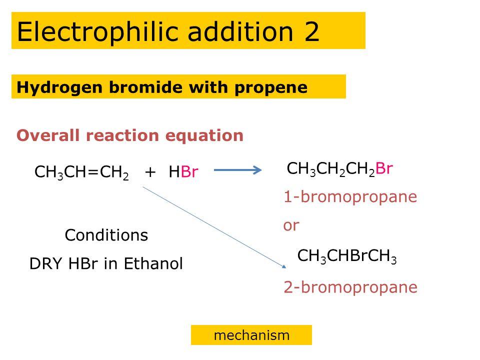 Electrophilic addition mechanism H H CH 3 H C C Br H δ+ δ- H H CH 3 H C C H + Br - H H CH 3 H C C BrH 1-bromopropane Hydrogen bromide with Propene reaction equation Br H δ+ δ-