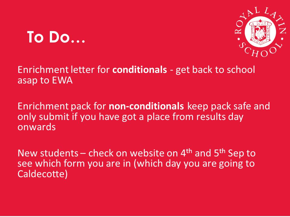 Enrichment letter for conditionals - get back to school asap to EWA Enrichment pack for non-conditionals keep pack safe and only submit if you have got a place from results day onwards New students – check on website on 4 th and 5 th Sep to see which form you are in (which day you are going to Caldecotte) To Do…