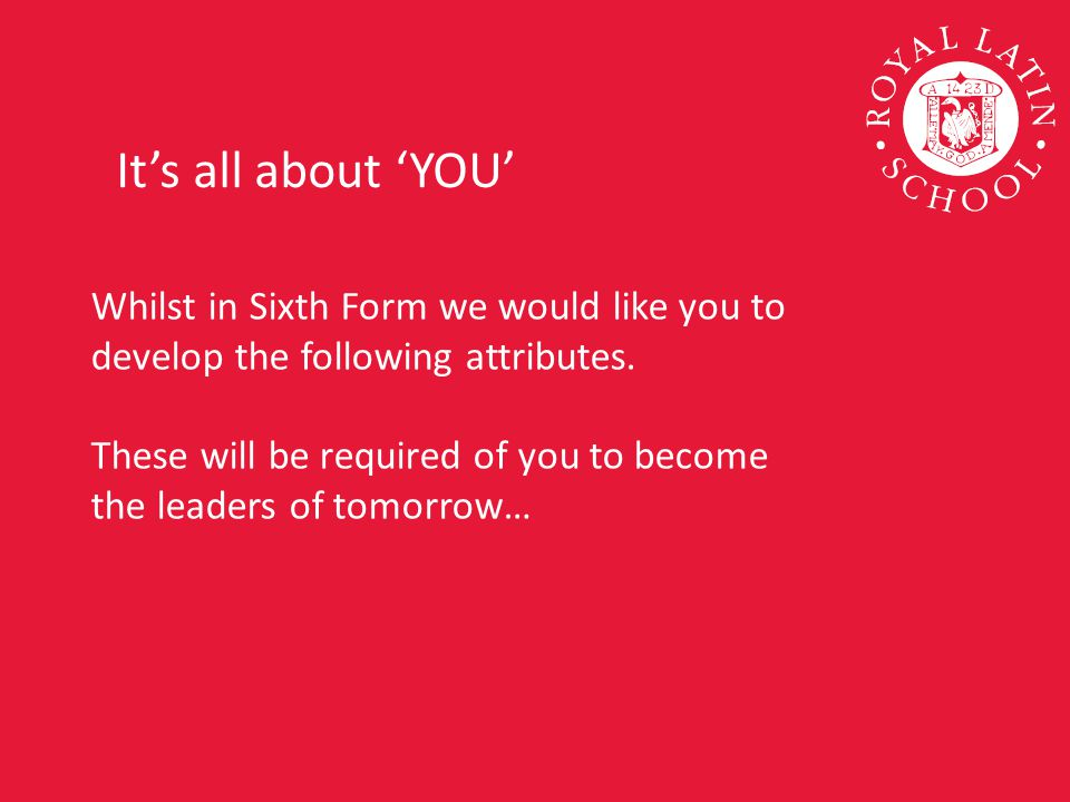 Whilst in Sixth Form we would like you to develop the following attributes.
