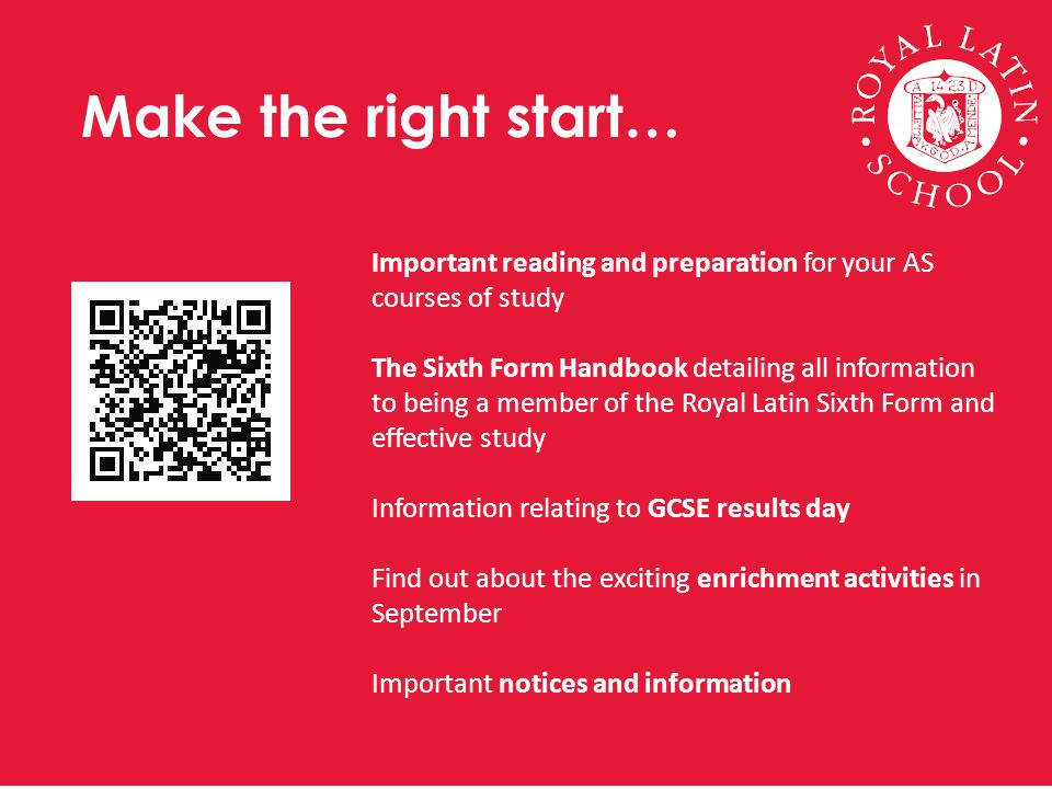 Make the right start… Important reading and preparation for your AS courses of study The Sixth Form Handbook detailing all information to being a member of the Royal Latin Sixth Form and effective study Information relating to GCSE results day Find out about the exciting enrichment activities in September Important notices and information