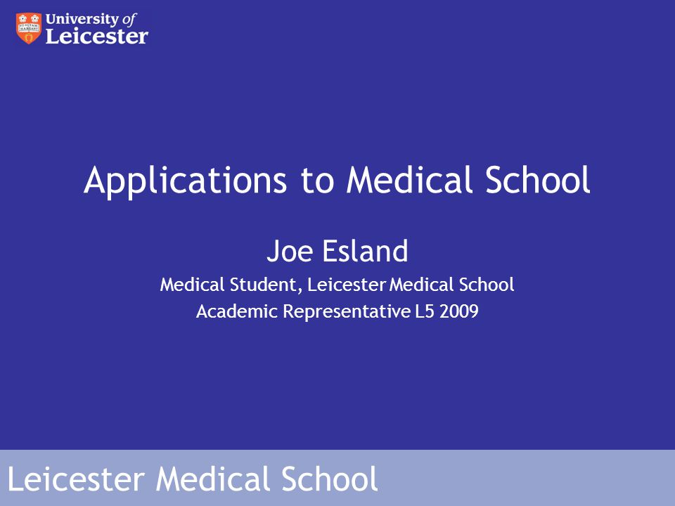 Leicester Medical School Applications to Medical School Joe Esland Medical Student, Leicester Medical School Academic Representative L5 2009
