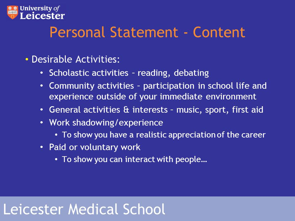 Leicester Medical School Personal Statement - Content Desirable Activities: Scholastic activities – reading, debating Community activities – participation in school life and experience outside of your immediate environment General activities & interests – music, sport, first aid Work shadowing/experience To show you have a realistic appreciation of the career Paid or voluntary work To show you can interact with people…