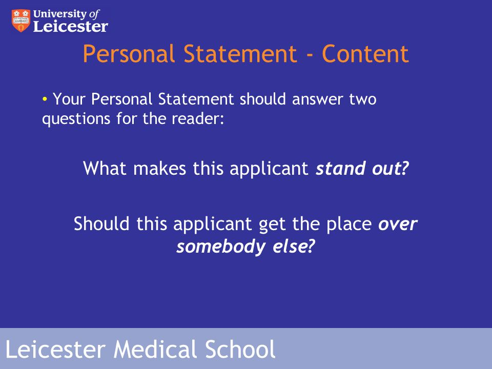 Leicester Medical School Personal Statement - Content Your Personal Statement should answer two questions for the reader: What makes this applicant stand out.