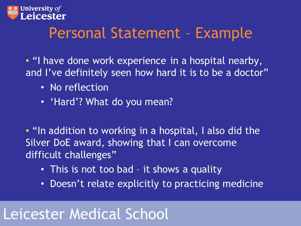 Leicester Medical School Personal Statement – Example I have done work experience in a hospital nearby, and I've definitely seen how hard it is to be a doctor No reflection 'Hard'.