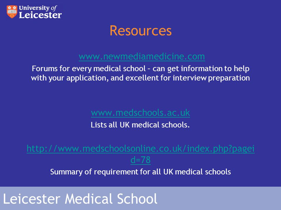 Leicester Medical School Resources www.newmediamedicine.com Forums for every medical school – can get information to help with your application, and excellent for interview preparation www.medschools.ac.uk Lists all UK medical schools.