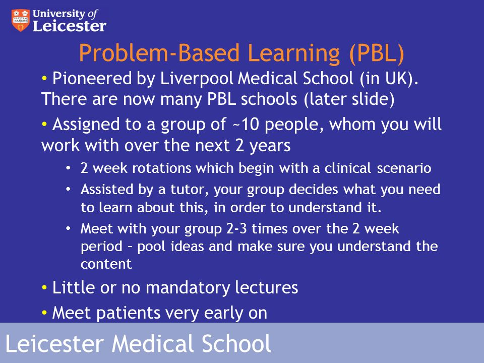 Leicester Medical School PBL – Pro's and Con's Pro's : You learn at your own pace Go into as much detail as you like Begin clinical practice early Con's 'Gaps' in your knowledge Can learn incorrect/irrelevant knowledge Have to be self motivated to learn