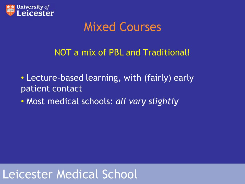 Leicester Medical School Mixed Courses - LMS Modules run side by side i.e Monday – Membranes & Receptors, Tuesday – Musculoskeletal System, Wednesday – Cardiovascular System etc Days begin with 2/3 hours of lectures Then go and apply that knowledge in Group Work Clinical scenarios set out to allow you to use learnt knowledge as you will when you're a doctor Evenings are for directed study (you're told what to go away and learn) 1-2 afternoons per week are doing Clinical Skills or other activities Assigned a pt.