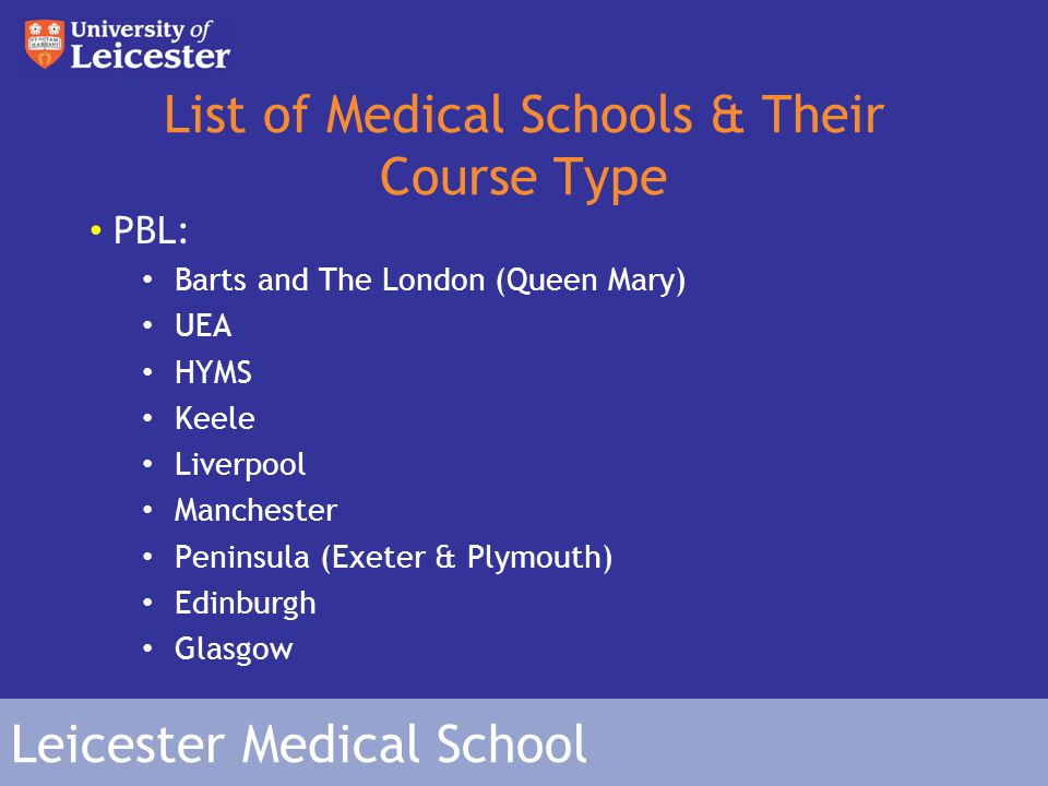 Leicester Medical School List of Medical Schools & Their Course Type PBL: Barts and The London (Queen Mary) UEA HYMS Keele Liverpool Manchester Peninsula (Exeter & Plymouth) Edinburgh Glasgow
