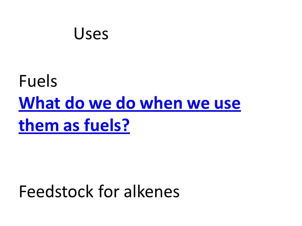 Uses Fuels What do we do when we use them as fuels? Feedstock for alkenes