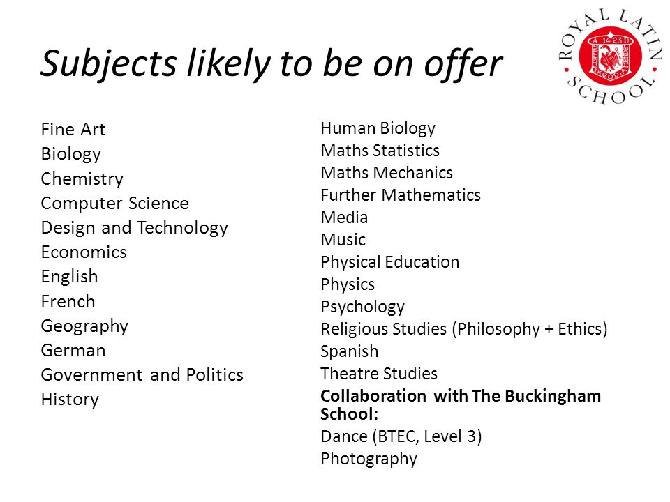 Subjects likely to be on offer Fine Art Biology Chemistry Computer Science Design and Technology Economics English French Geography German Government and Politics History Human Biology Maths Statistics Maths Mechanics Further Mathematics Media Music Physical Education Physics Psychology Religious Studies (Philosophy + Ethics) Spanish Theatre Studies Collaboration with The Buckingham School: Dance (BTEC, Level 3) Photography