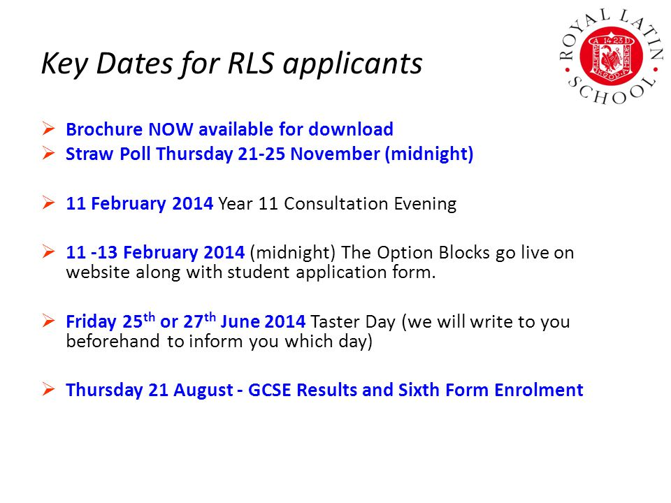 Key Dates for RLS applicants  Brochure NOW available for download  Straw Poll Thursday 21-25 November (midnight)  11 February 2014 Year 11 Consultation Evening  11 -13 February 2014 (midnight) The Option Blocks go live on website along with student application form.