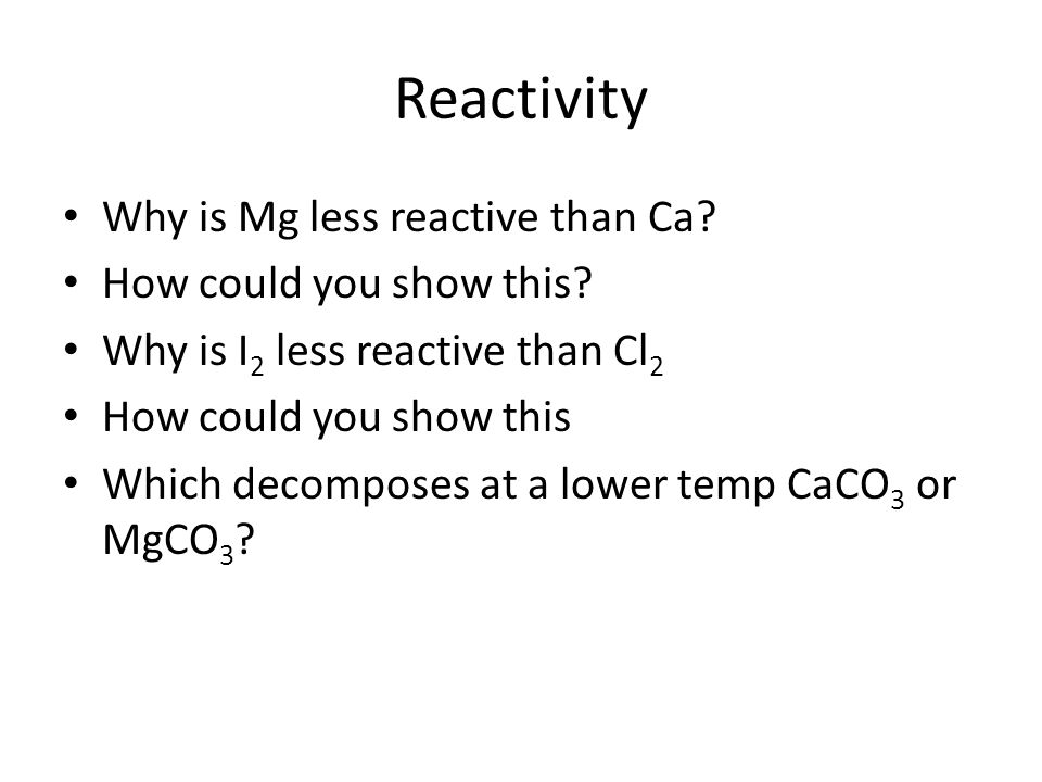 Reactivity Why is Mg less reactive than Ca. How could you show this.