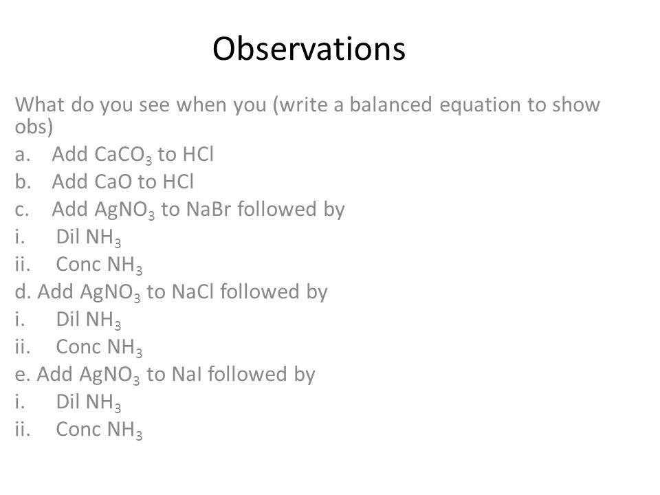 Observations What do you see when you (write a balanced equation to show obs) a.Add CaCO 3 to HCl b.Add CaO to HCl c.Add AgNO 3 to NaBr followed by i.Dil NH 3 ii.Conc NH 3 d.