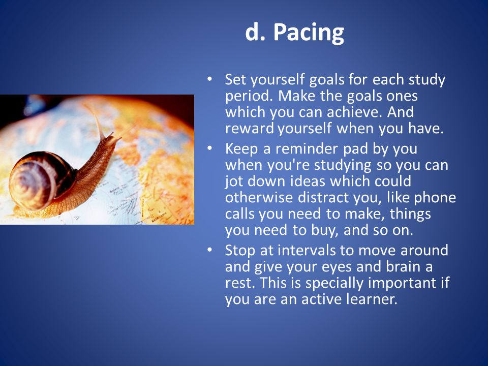 d. Pacing Set yourself goals for each study period.