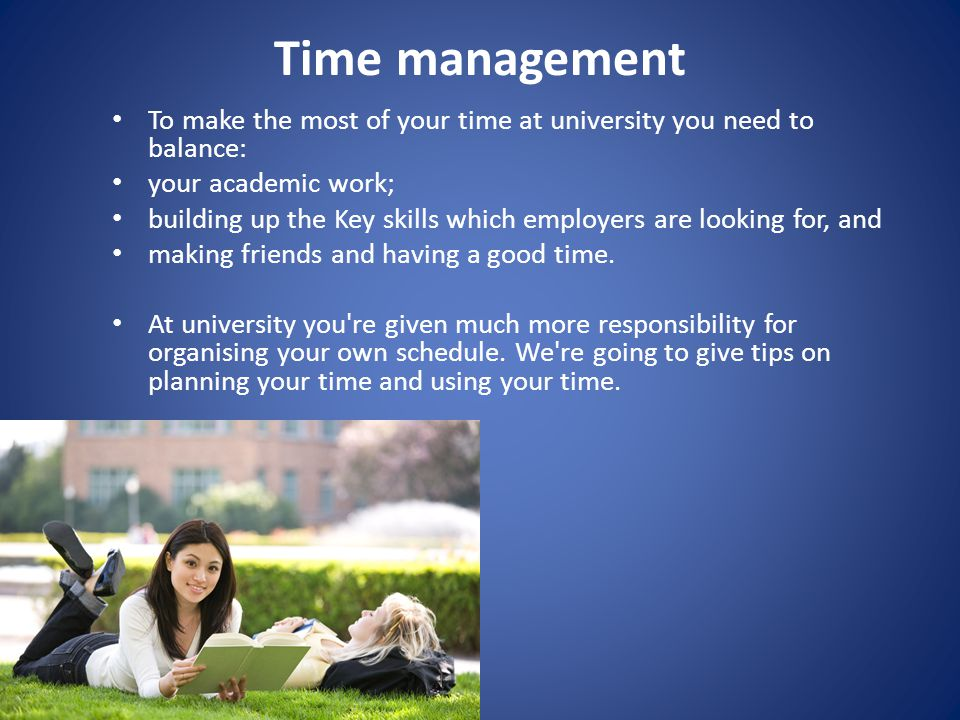 Time management To make the most of your time at university you need to balance: your academic work; building up the Key skills which employers are looking for, and making friends and having a good time.