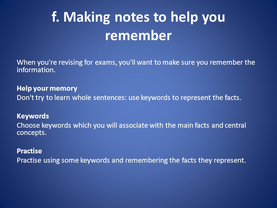 f. Making notes to help you remember When you're revising for exams, you'll want to make sure you remember the information. Help your memory Don't try