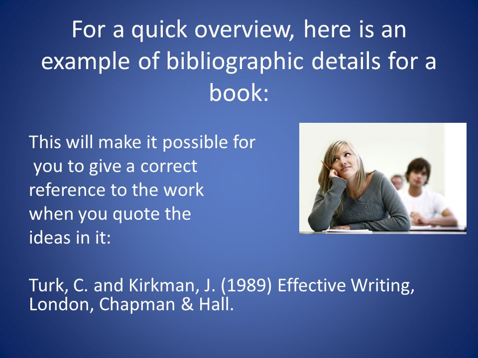For a quick overview, here is an example of bibliographic details for a book: This will make it possible for you to give a correct reference to the work when you quote the ideas in it: Turk, C.