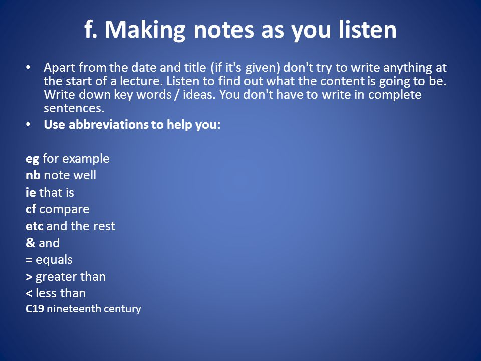 f. Making notes as you listen Apart from the date and title (if it's given) don't try to write anything at the start of a lecture. Listen to find out
