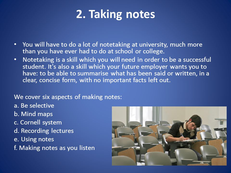 2. Taking notes You will have to do a lot of notetaking at university, much more than you have ever had to do at school or college. Notetaking is a