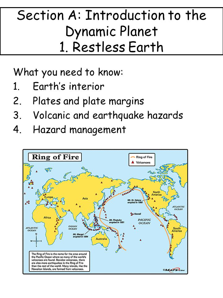 Section A: Introduction to the Dynamic Planet 1. Restless Earth What you need to know: 1.Earth's interior 2.Plates and plate margins 3.Volcanic and ea