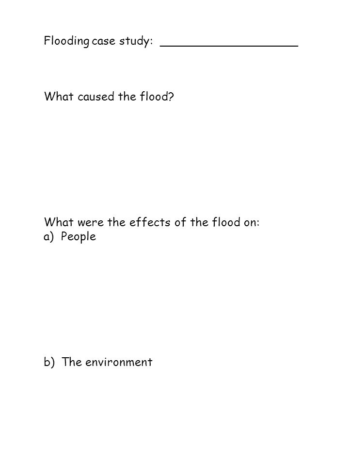 Flooding case study: ___________________ What caused the flood? What were the effects of the flood on: a)People b)The environment