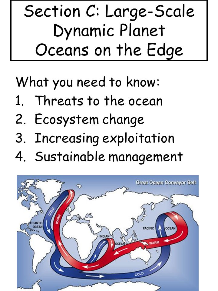 Section C: Large-Scale Dynamic Planet Oceans on the Edge What you need to know: 1.Threats to the ocean 2.Ecosystem change 3.Increasing exploitation 4.