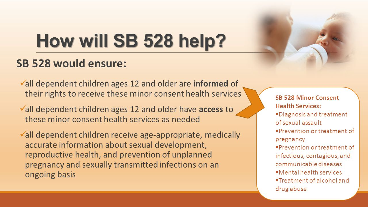 How will SB 528 help? SB 528 would ensure: all dependent children ages 12 and older are informed of their rights to receive these minor consent health