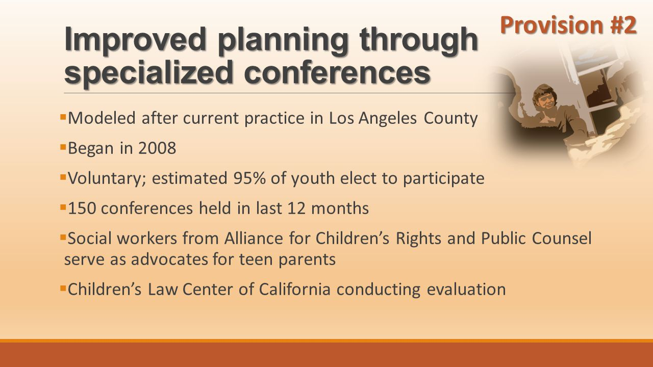 Improved planning through specialized conferences  Modeled after current practice in Los Angeles County  Began in 2008  Voluntary; estimated 95% of youth elect to participate  150 conferences held in last 12 months  Social workers from Alliance for Children's Rights and Public Counsel serve as advocates for teen parents  Children's Law Center of California conducting evaluation Provision #2